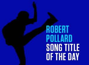 Robert Pollard Song Title Of The Day